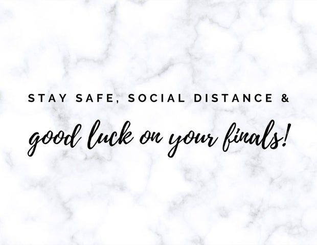 Stay safe, social distance & good luck on your finals